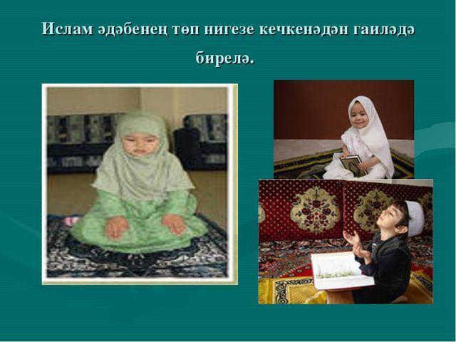 Ислам әдәбенең төп нигезе кечкенәдән гаиләдә бирелә.