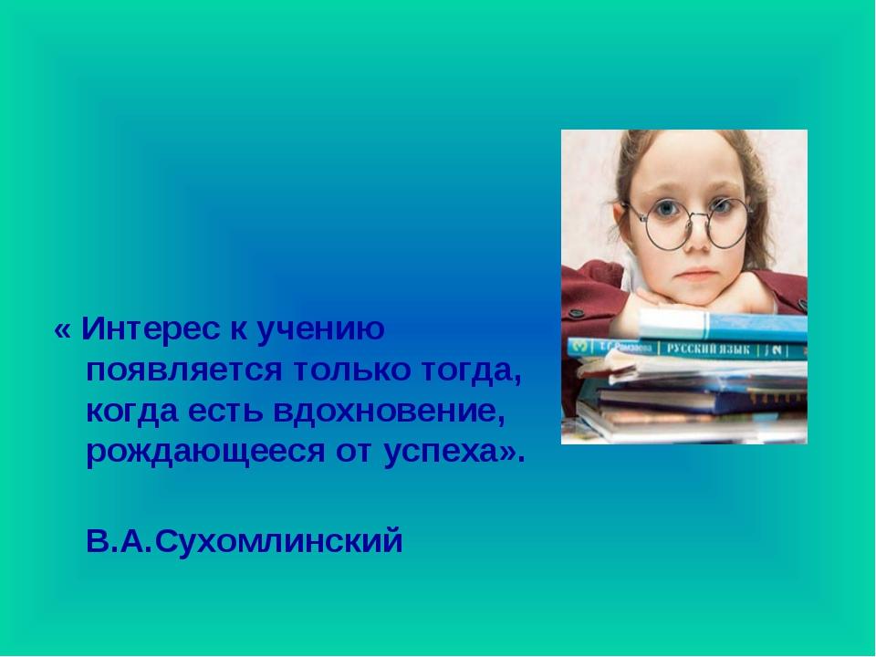 « Интерес к учению появляется только тогда, когда есть вдохновение, рождающее...