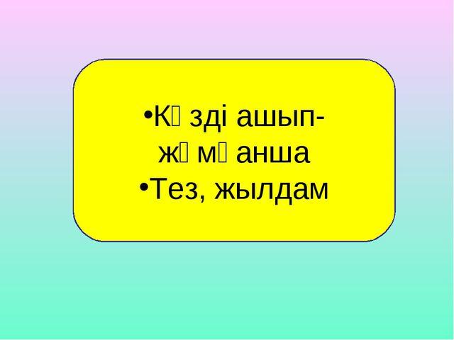 Көзді ашып-жұмғанша Тез, жылдам
