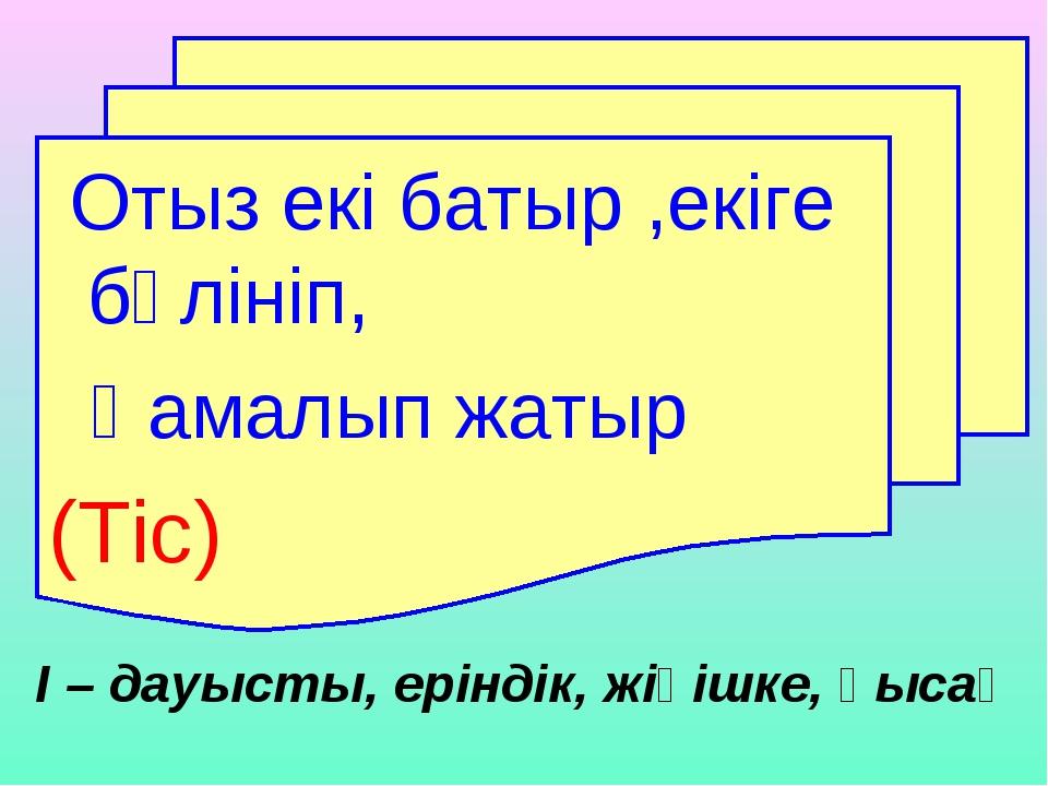 І – дауысты, еріндік, жіңішке, қысаң Отыз екі батыр ,екіге бөлініп, Қамалып ж...