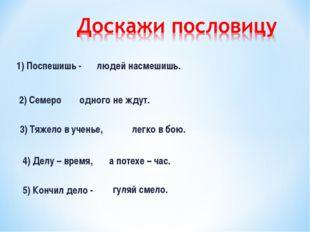 1) Поспешишь - 2) Семеро 3) Тяжело в ученье, 4) Делу – время, людей насмешишь
