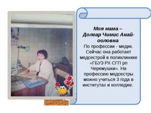 Моя мама – Долгар Чимис Анай-ооловна По профессии - медик. Сейчас она работа