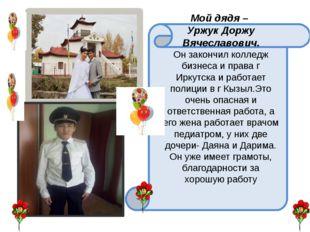 Мой дядя – Уржук Доржу Вячеславович. Он закончил колледж бизнеса и права г И