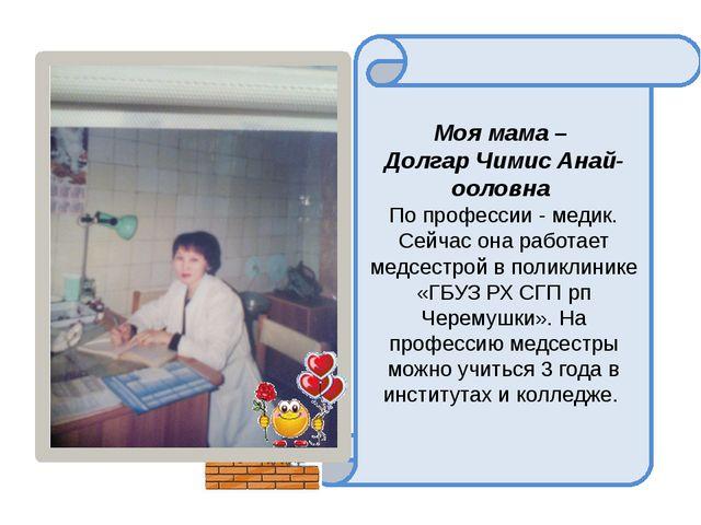Моя мама – Долгар Чимис Анай-ооловна По профессии - медик. Сейчас она работа...