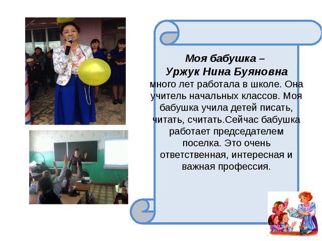 Моя бабушка – Уржук Нина Буяновна много лет работала в школе. Она учитель на...