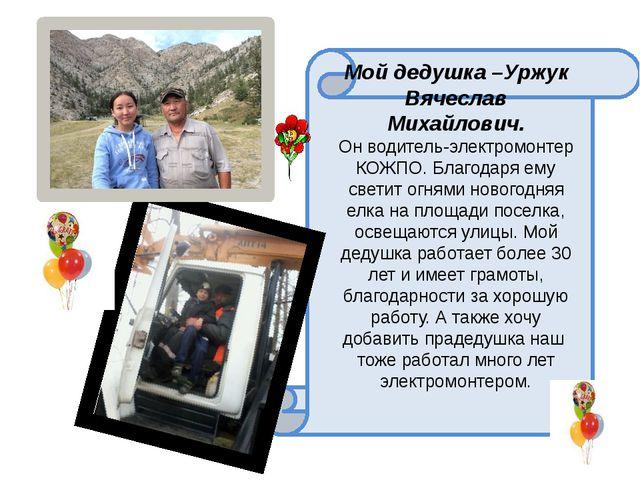Мой дедушка –Уржук Вячеслав Михайлович. Он водитель-электромонтер КОЖПО. Бла...
