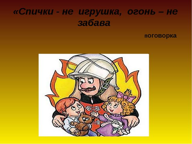 «Спички - не игрушка, огонь – не забава поговорка