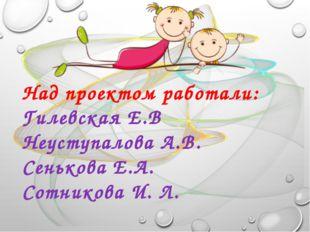 Над проектом работали: Гилевская Е.В Неуступалова А.В. Сенькова Е.А. Сотников