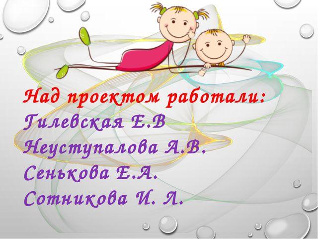 Над проектом работали: Гилевская Е.В Неуступалова А.В. Сенькова Е.А. Сотников...