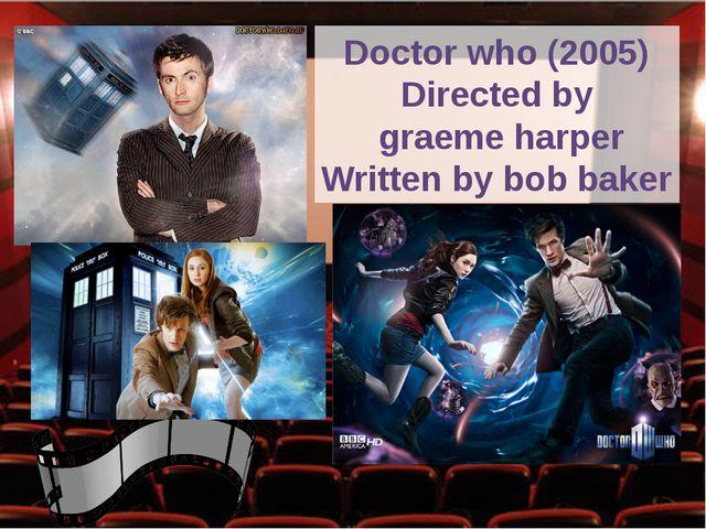 Doctor who (2005) Directed by graeme harper Written by bob baker
