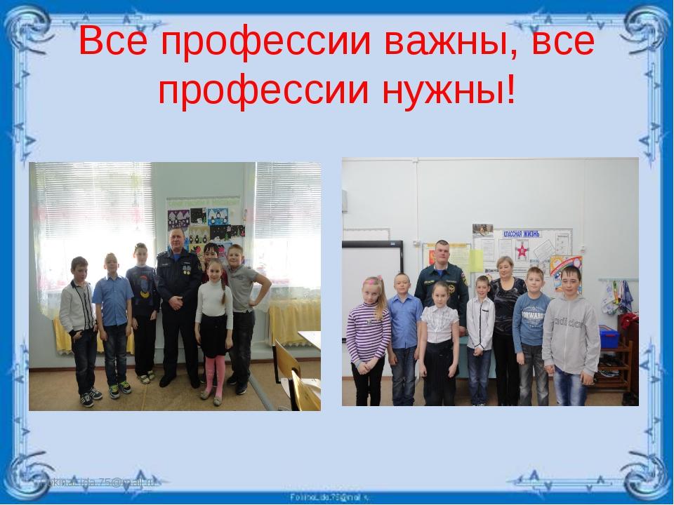 Все профессии важны, все профессии нужны! FokinaLida.75@mail.ru