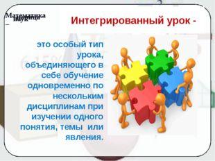 Интегрированный урок - это особый тип урока, объединяющего в себе обучение о
