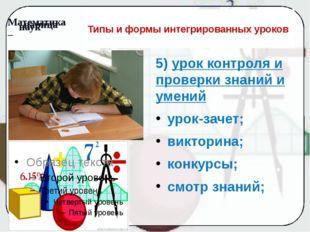 Типы и формы интегрированных уроков 5) урок контроля и проверки знаний и умен