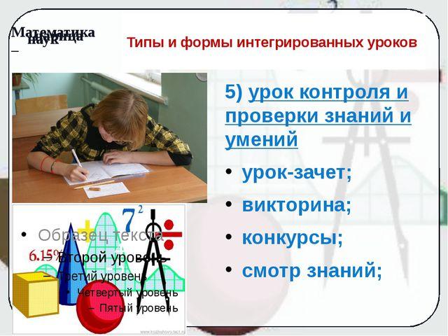 Типы и формы интегрированных уроков 5) урок контроля и проверки знаний и умен...
