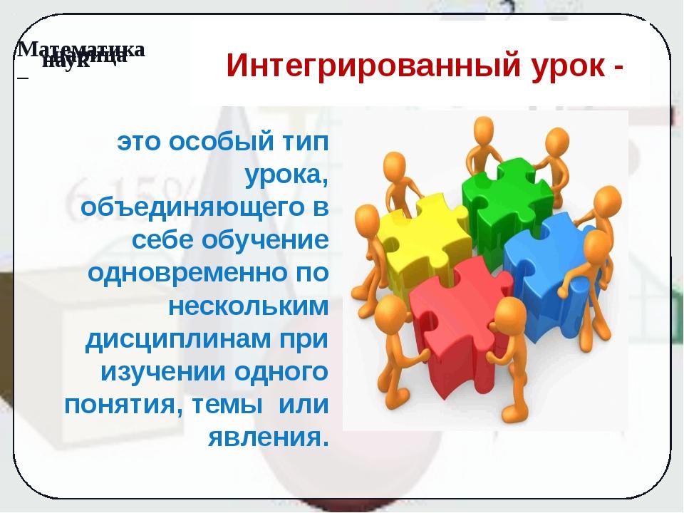Интегрированный урок - это особый тип урока, объединяющего в себе обучение о...