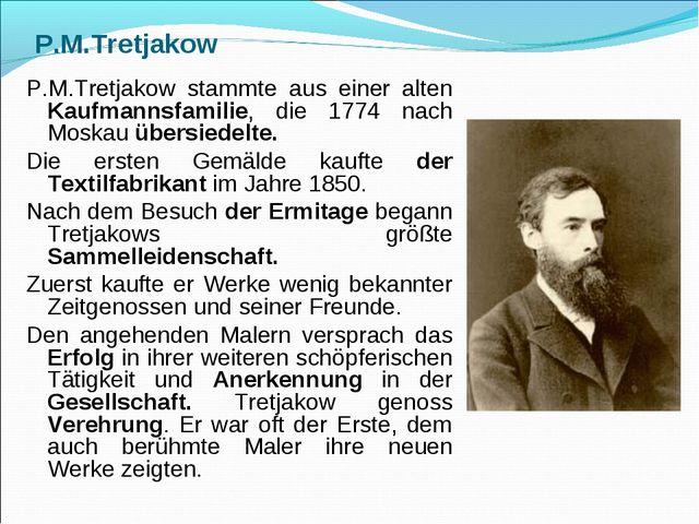 P.M.Tretjakow P.M.Tretjakow stammte aus einer alten Kaufmannsfamilie, die 177...