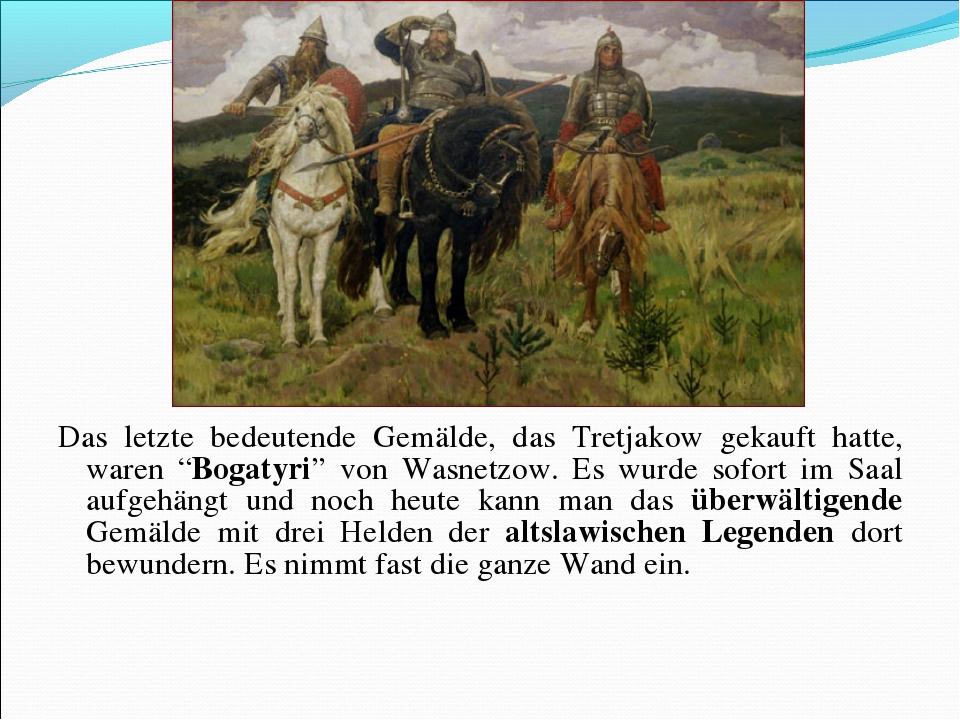 """Das letzte bedeutende Gemälde, das Tretjakow gekauft hatte, waren """"Bogatyri""""..."""