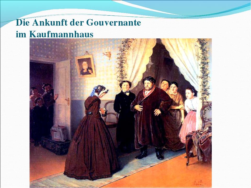 Die Ankunft der Gouvernante im Kaufmannhaus