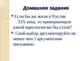 Домашнее задание Если бы вы жили в России XIX века, то приверженцем какой иде