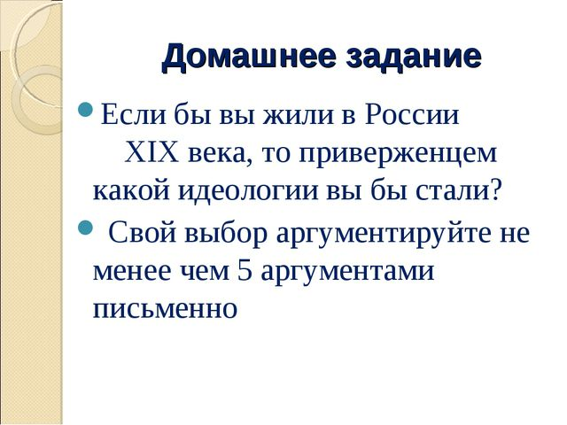 Домашнее задание Если бы вы жили в России XIX века, то приверженцем какой иде...