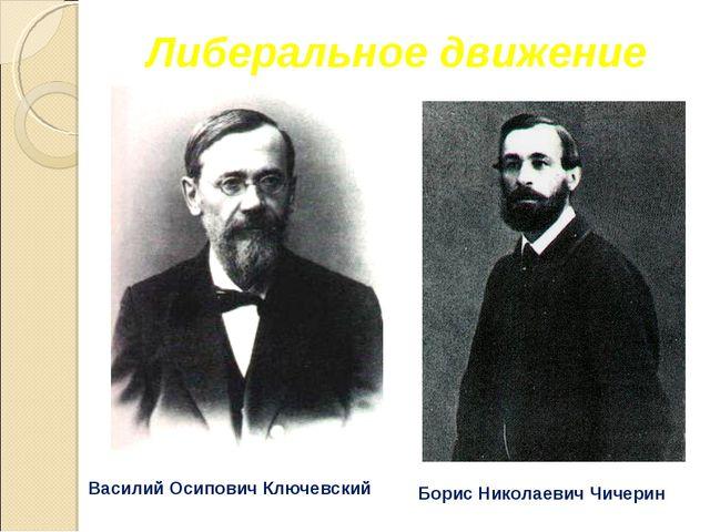 Либеральное движение Борис Николаевич Чичерин Василий Осипович Ключевский