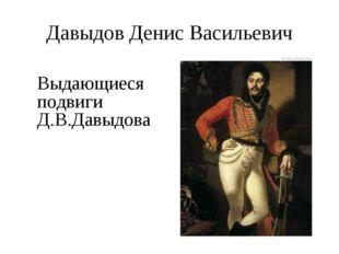 Давыдов Денис Васильевич Выдающиеся подвиги Д.В.Давыдова