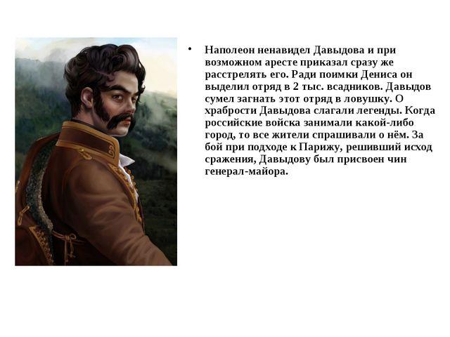 Наполеон ненавидел Давыдова и при возможном аресте приказал сразу же расстрел...