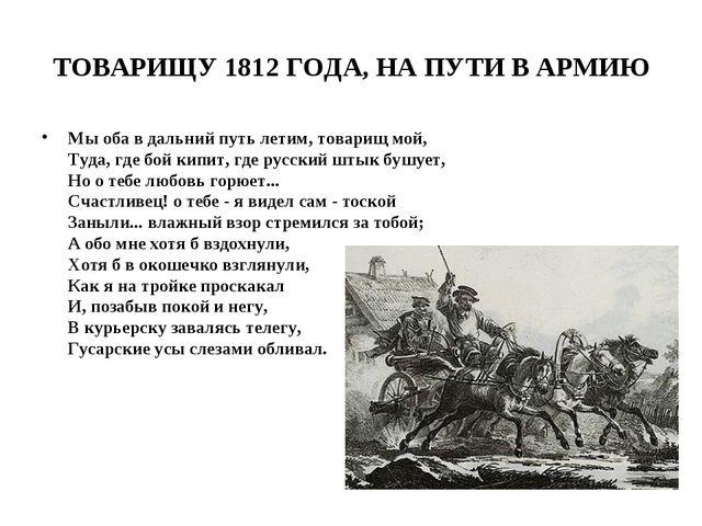 ТОВАРИЩУ 1812 ГОДА, НА ПУТИ В АРМИЮ Мы оба в дальний путь летим, товарищ мой,...