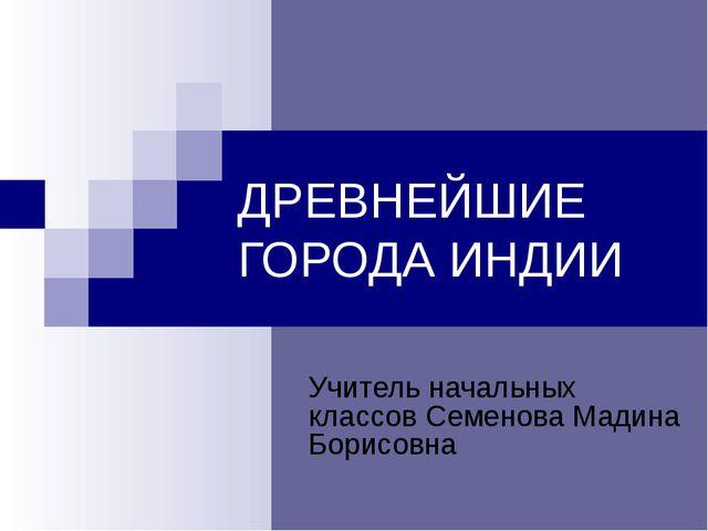 ДРЕВНЕЙШИЕ ГОРОДА ИНДИИ Учитель начальных классов Семенова Мадина Борисовна