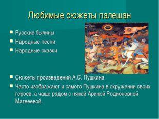 Любимые сюжеты палешан Русские былины Народные песни Народные сказки Сюжеты п