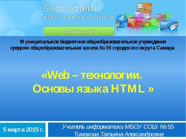 «Web – технологии. Основы языка HTML » Учитель информатики МБОУ СОШ № 55 Тима...