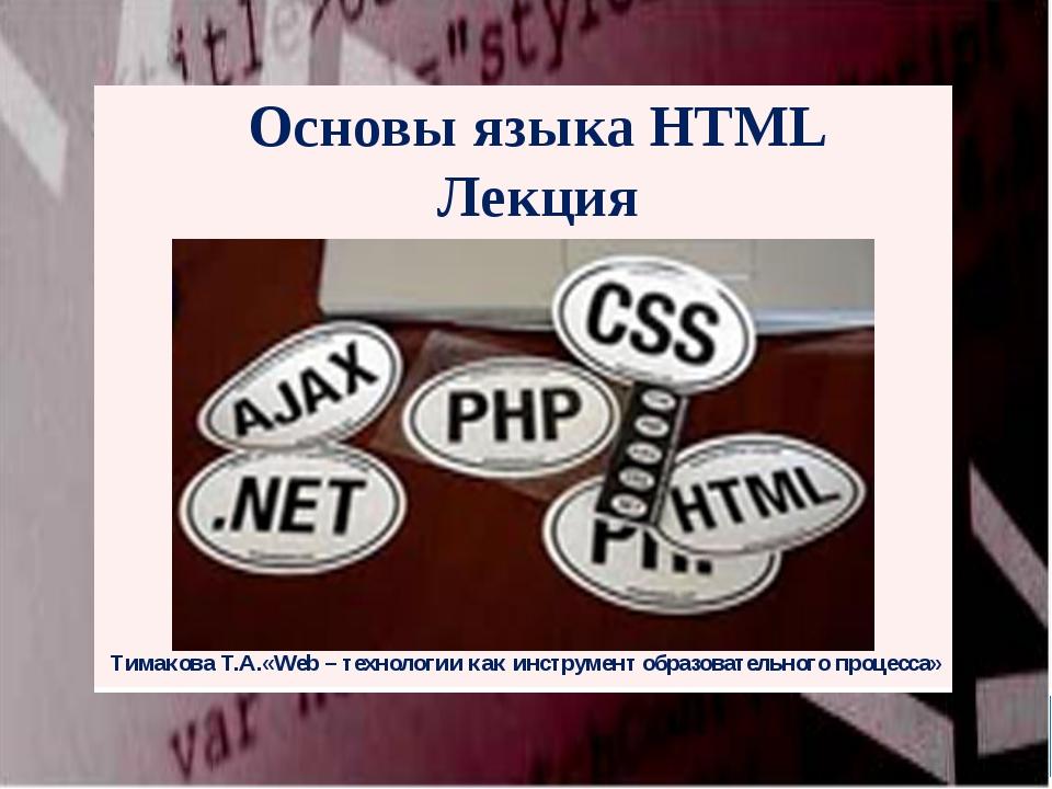 Основы языка HTML Лекция Тимакова Т.А.«Web – технологии как инструмент образо...