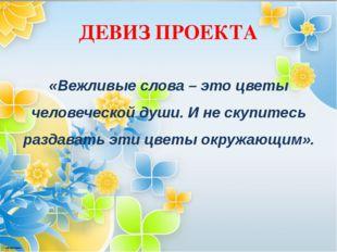 ДЕВИЗ ПРОЕКТА «Вежливые слова – это цветы человеческой души. И не скупитесь р