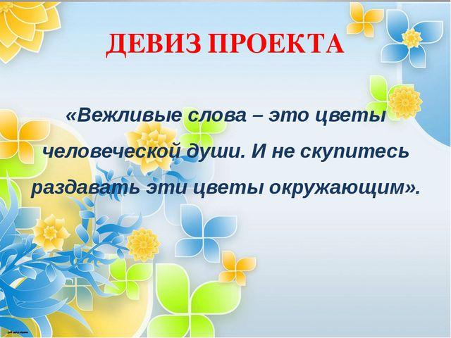 ДЕВИЗ ПРОЕКТА «Вежливые слова – это цветы человеческой души. И не скупитесь р...