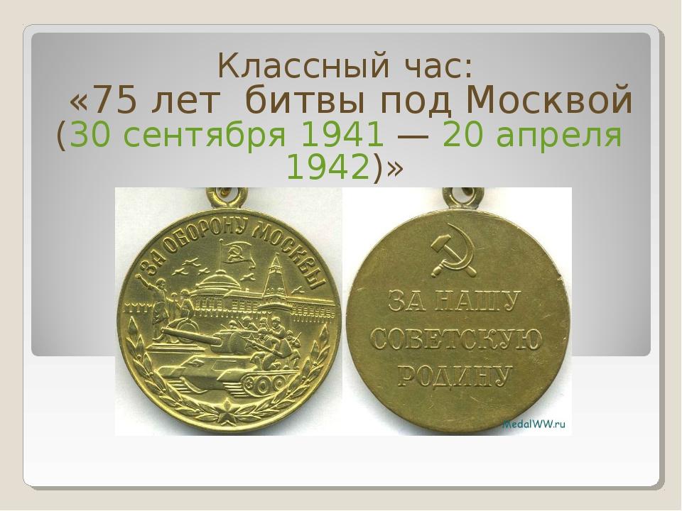 Классный час: «75 лет битвы под Москвой (30 сентября 1941— 20 апреля 1942)»