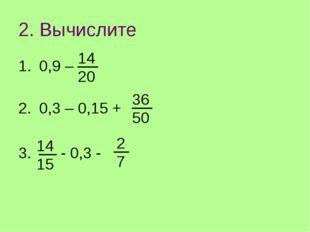 2. Вычислите 0,9 – 0,3 – 0,15 + - 0,3 - 1420 3650 1415 27