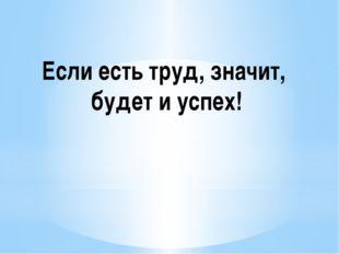 Если есть труд, значит, будет и успех!