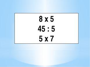 8 х 5 45 : 5 5 х 7