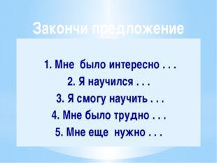 1. Мне было интересно . . . 2. Я научился . . . 3. Я смогу научить . . . 4.