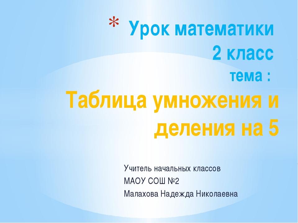 Учитель начальных классов МАОУ СОШ №2 Малахова Надежда Николаевна Урок матема...