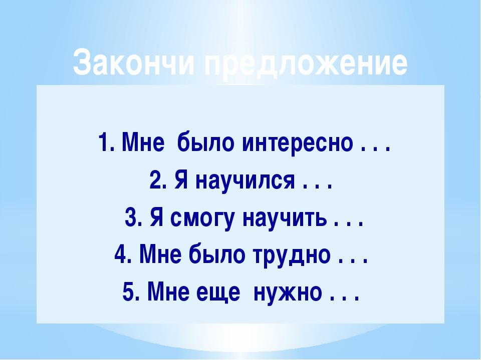 1. Мне было интересно . . . 2. Я научился . . . 3. Я смогу научить . . . 4....