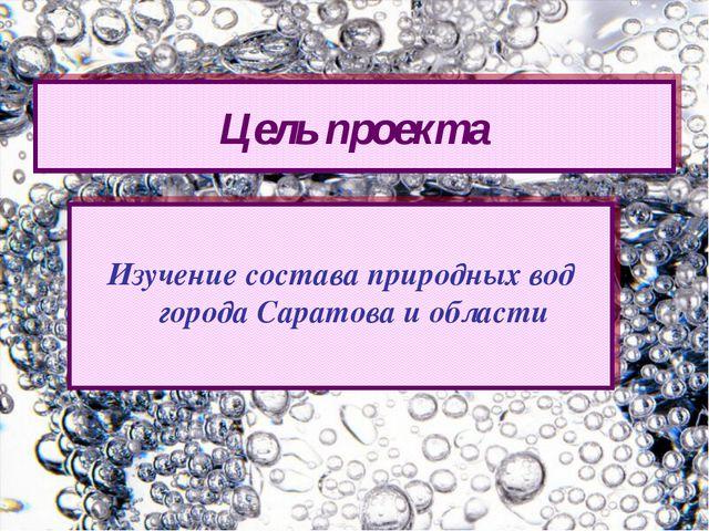 Изучение состава природных вод города Саратова и области Цель проекта