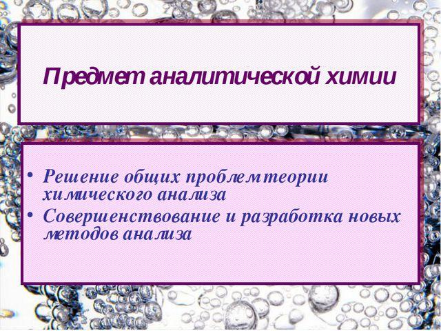 Решение общих проблем теории химического анализа Совершенствование и разрабо...