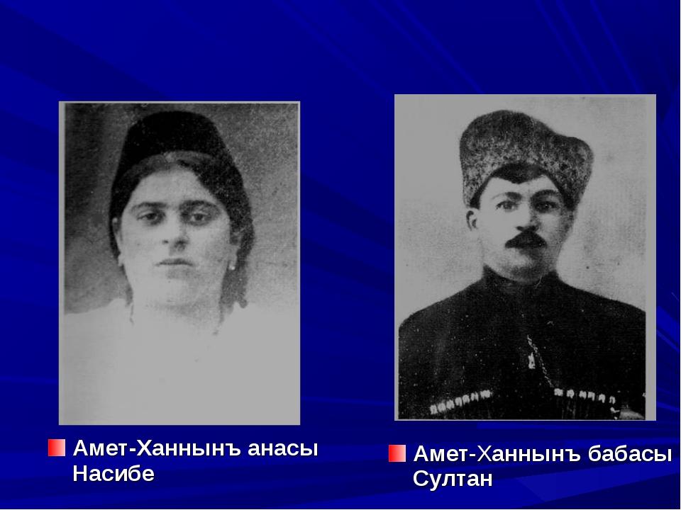 Амет-Ханнынъ анасы Насибе Амет-Ханнынъ бабасы Султан