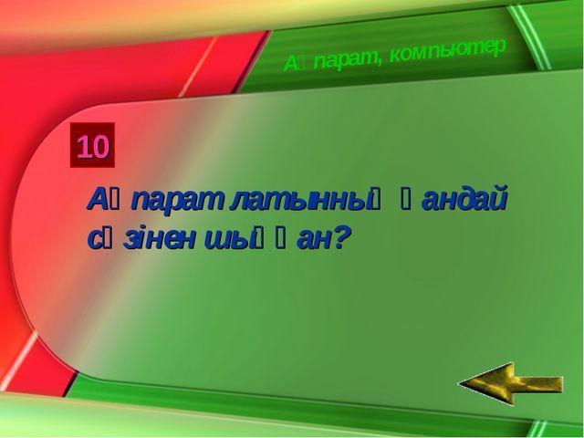 Ақпарат, компьютер 10 Ақпарат латынның қандай сөзінен шыққан?