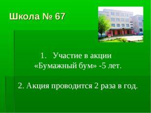 Школа № 67 Участие в акции «Бумажный бум» -5 лет. 2. Акция проводится 2 раза