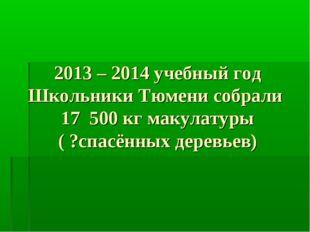 2013 – 2014 учебный год Школьники Тюмени собрали 17 500 кг макулатуры ( ?спас