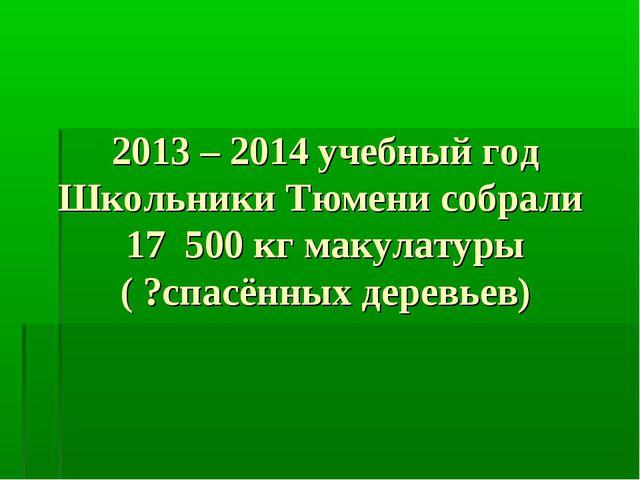 2013 – 2014 учебный год Школьники Тюмени собрали 17 500 кг макулатуры ( ?спас...