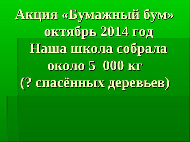 Акция «Бумажный бум» октябрь 2014 год Наша школа собрала около 5 000 кг (? с...