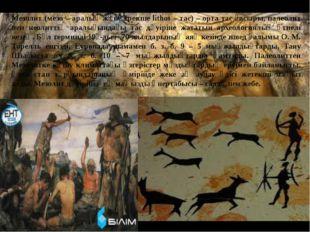Мезолит (мезо – аралық және грекше lithos – тас) – орта тас ғасыры, палеолит